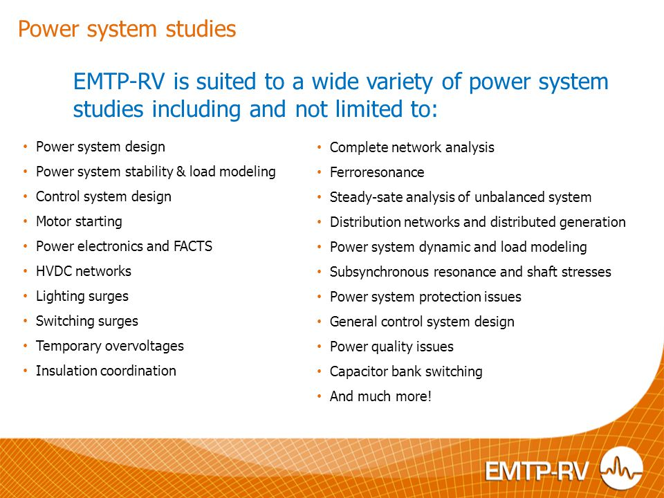 Power system studies EMTP-RV is suited to a wide variety of power system studies including and not limited to: