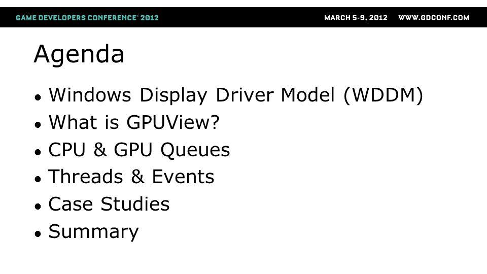 Agenda Windows Display Driver Model (WDDM) What is GPUView