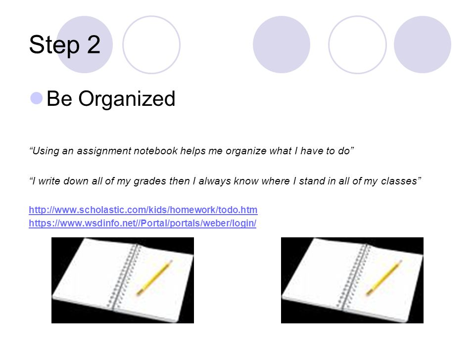 Step 2 Be Organized. Using an assignment notebook helps me organize what I have to do
