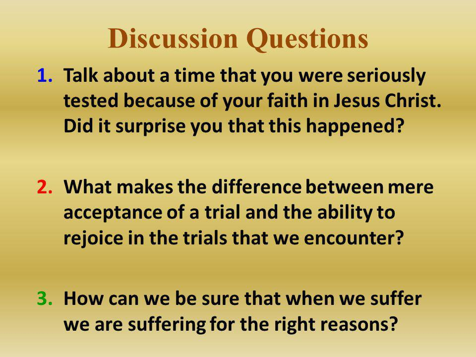 Discussion Questions Talk about a time that you were seriously tested because of your faith in Jesus Christ. Did it surprise you that this happened