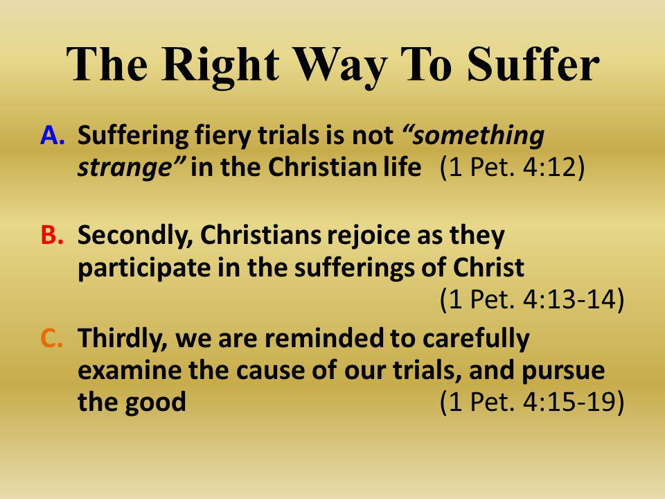 The Right Way To Suffer Suffering fiery trials is not something strange in the Christian life (1 Pet. 4:12)