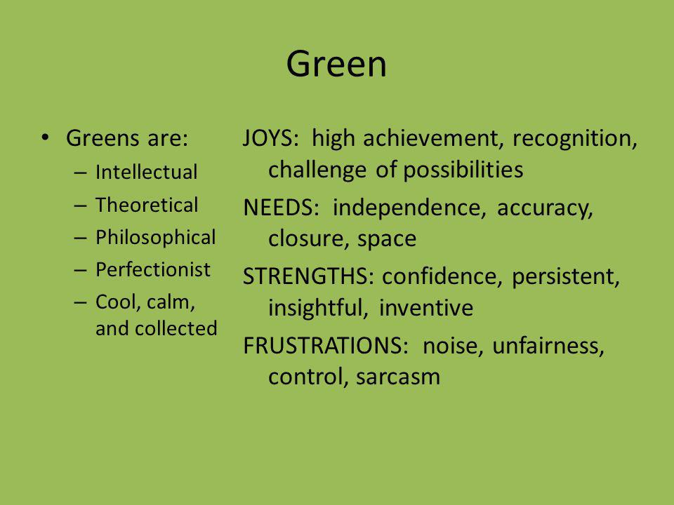 Green Greens are: Intellectual. Theoretical. Philosophical. Perfectionist. Cool, calm, and collected.
