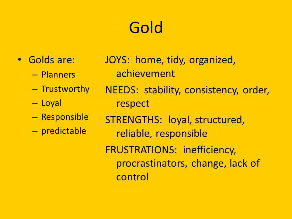 Gold Golds are: Planners. Trustworthy. Loyal. Responsible. predictable.