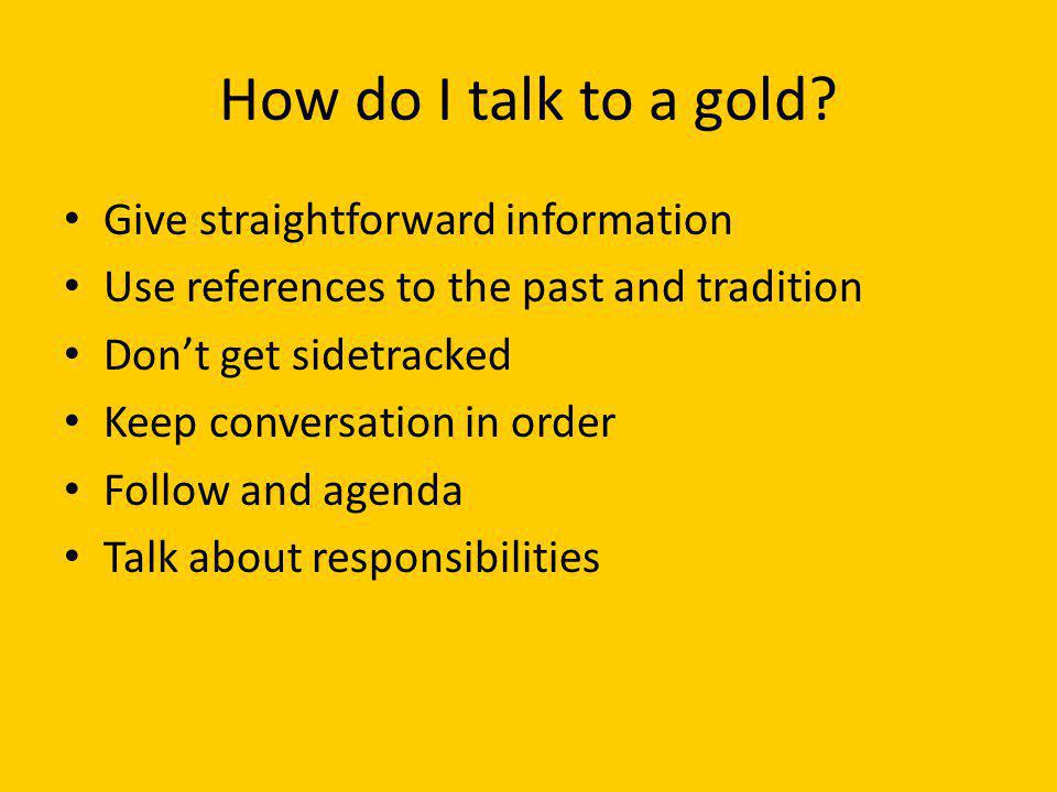 How do I talk to a gold Give straightforward information