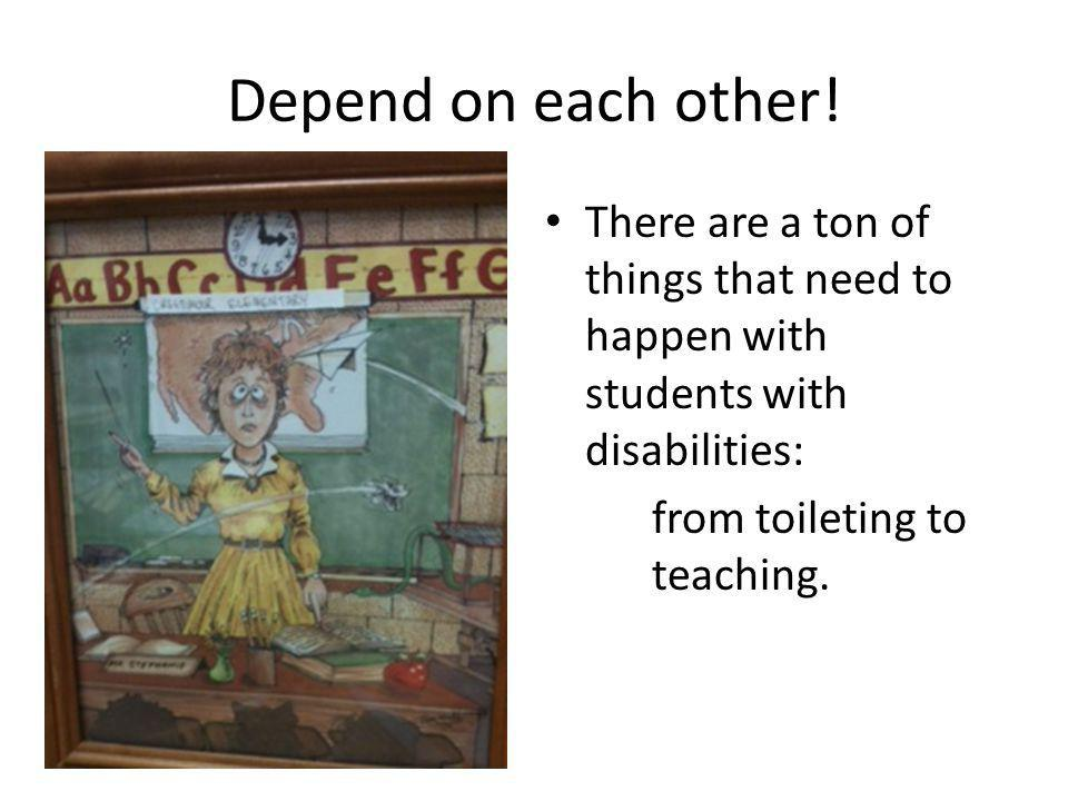 Depend on each other! There are a ton of things that need to happen with students with disabilities:
