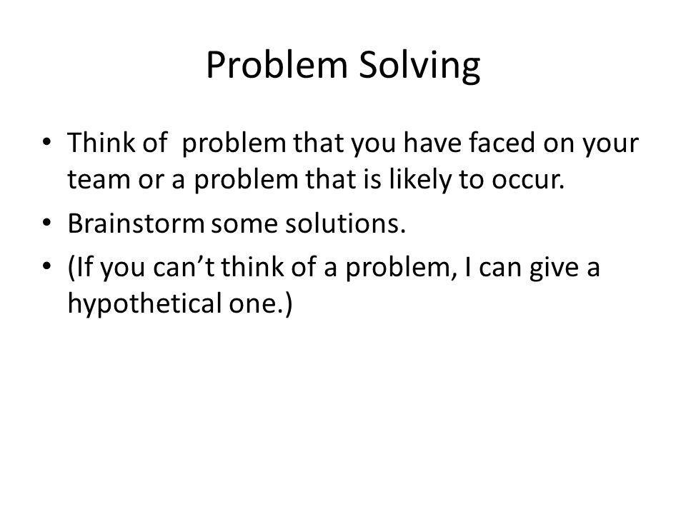 Problem Solving Think of problem that you have faced on your team or a problem that is likely to occur.