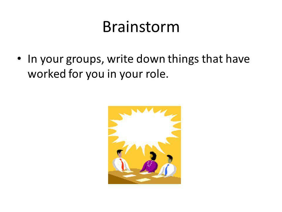 Brainstorm In your groups, write down things that have worked for you in your role.