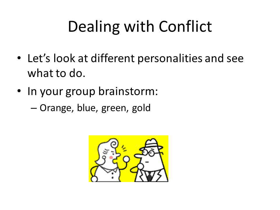 Dealing with Conflict Let's look at different personalities and see what to do. In your group brainstorm: