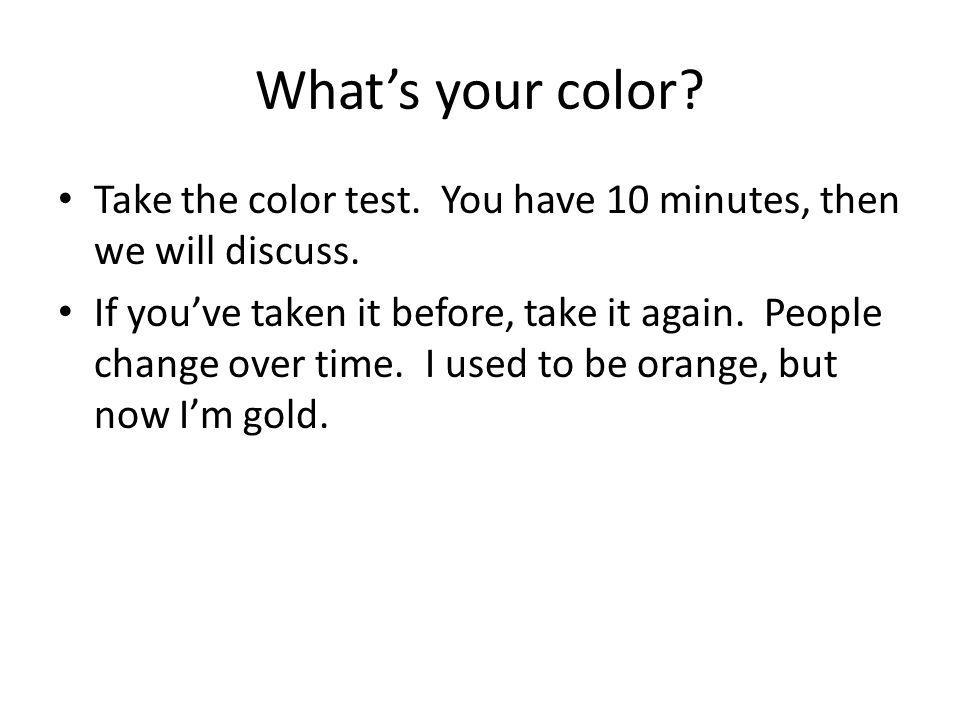 What's your color Take the color test. You have 10 minutes, then we will discuss.