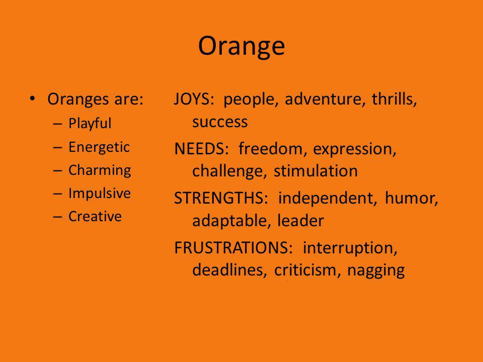 Orange Oranges are: Playful. Energetic. Charming. Impulsive. Creative.