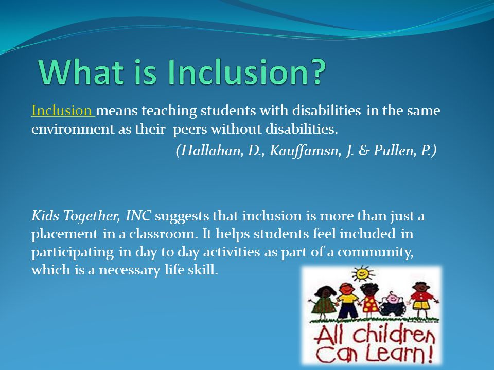 What is Inclusion Inclusion means teaching students with disabilities in the same environment as their peers without disabilities.