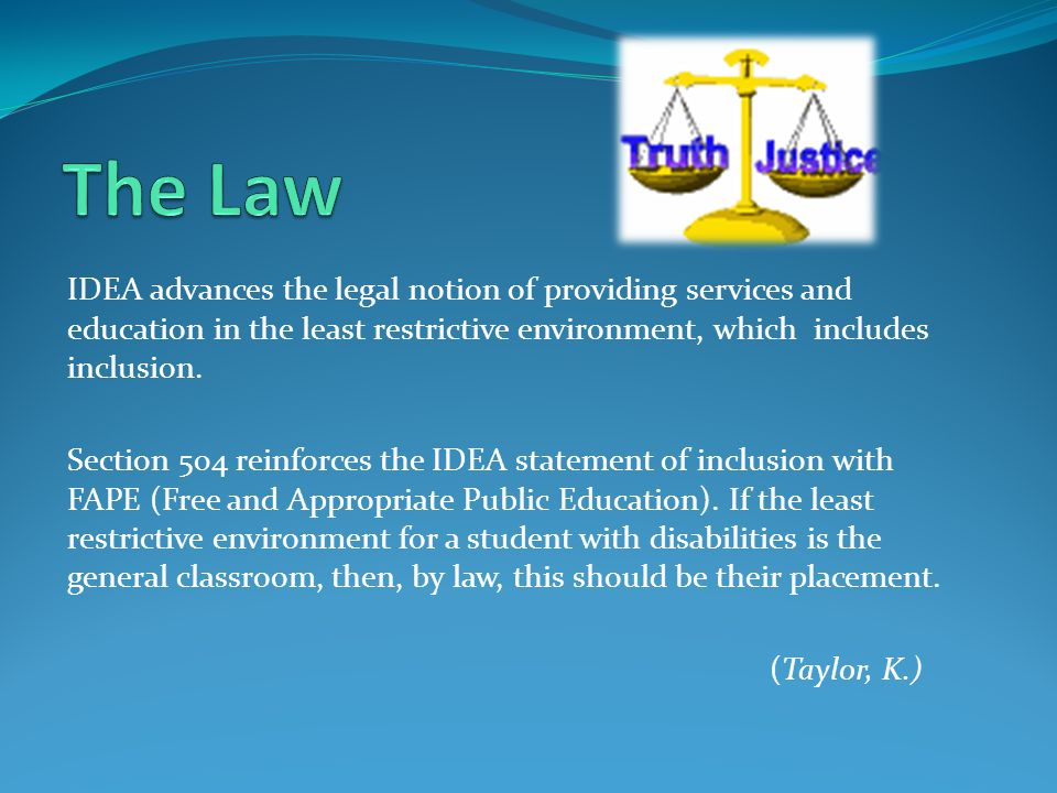 The Law IDEA advances the legal notion of providing services and education in the least restrictive environment, which includes inclusion.