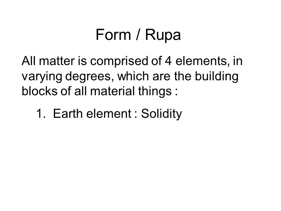 Form / Rupa All matter is comprised of 4 elements, in varying degrees, which are the building blocks of all material things :