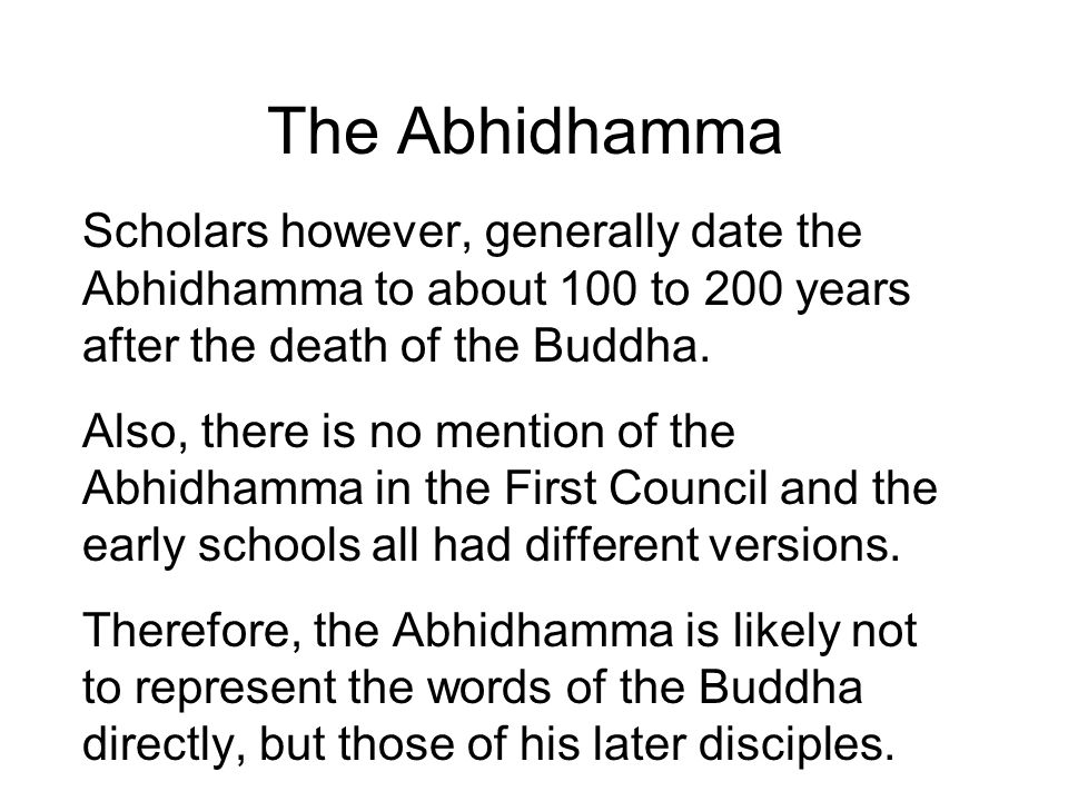 The Abhidhamma Scholars however, generally date the Abhidhamma to about 100 to 200 years after the death of the Buddha.