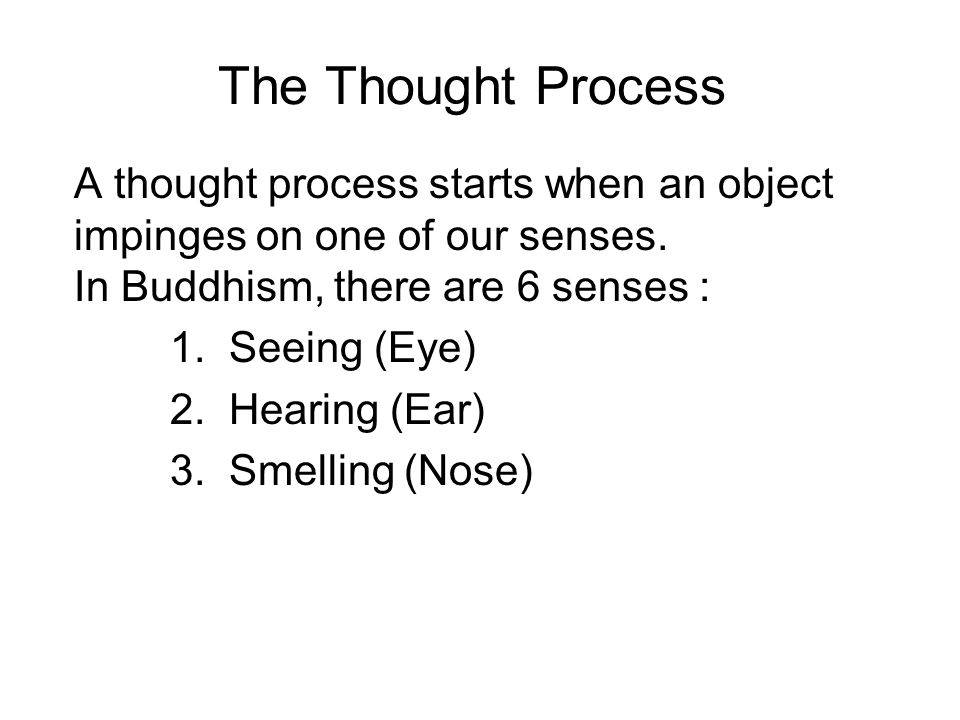 The Thought Process A thought process starts when an object impinges on one of our senses. In Buddhism, there are 6 senses :