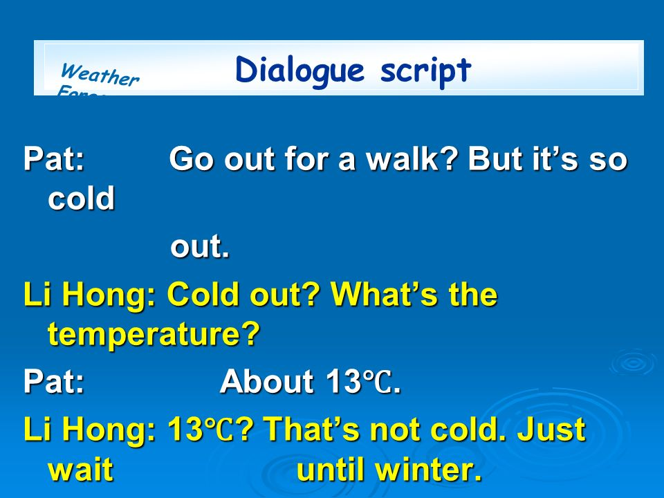 Dialogue script Pat: Go out for a walk But it's so cold. out. Li Hong: Cold out What's the temperature