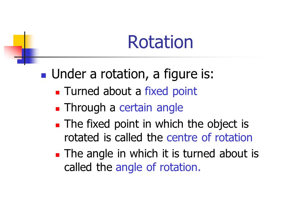 Rotation Under a rotation, a figure is: Turned about a fixed point