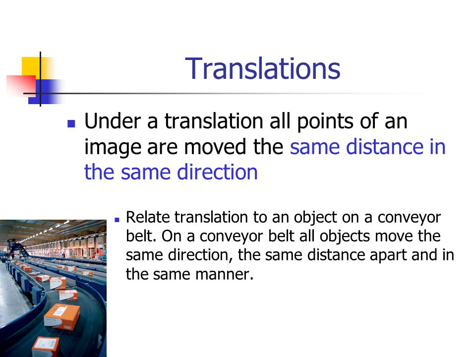 Translations Under a translation all points of an image are moved the same distance in the same direction.