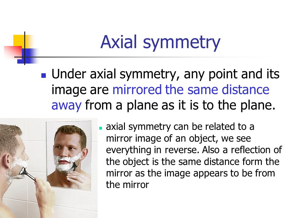 Axial symmetry Under axial symmetry, any point and its image are mirrored the same distance away from a plane as it is to the plane.