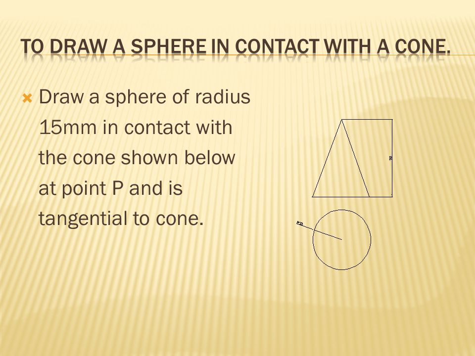 To draw a sphere in contact with a cone.