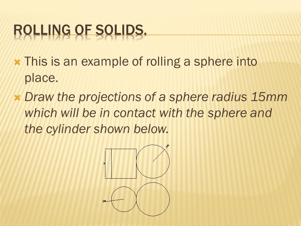 Rolling of solids. This is an example of rolling a sphere into place.