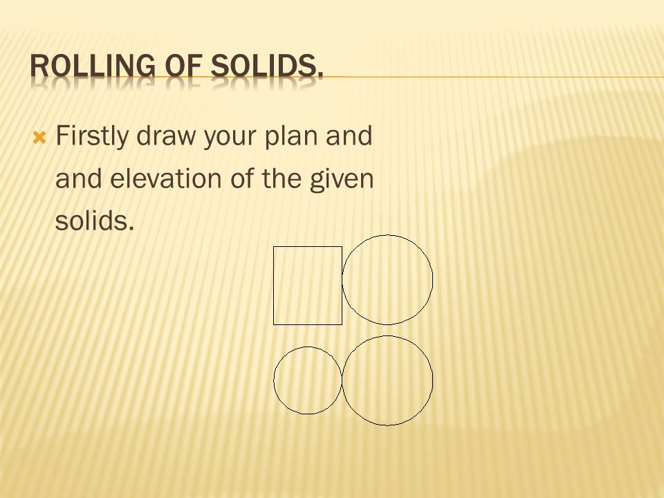 Rolling of solids. Firstly draw your plan and
