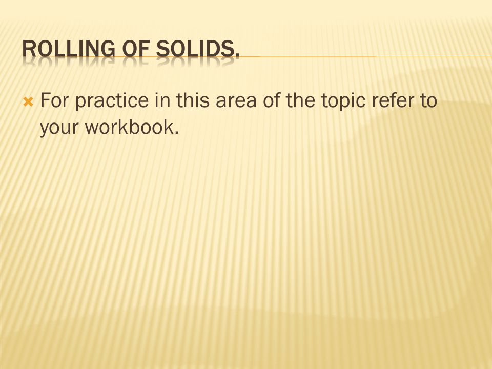 Rolling of solids. For practice in this area of the topic refer to your workbook.