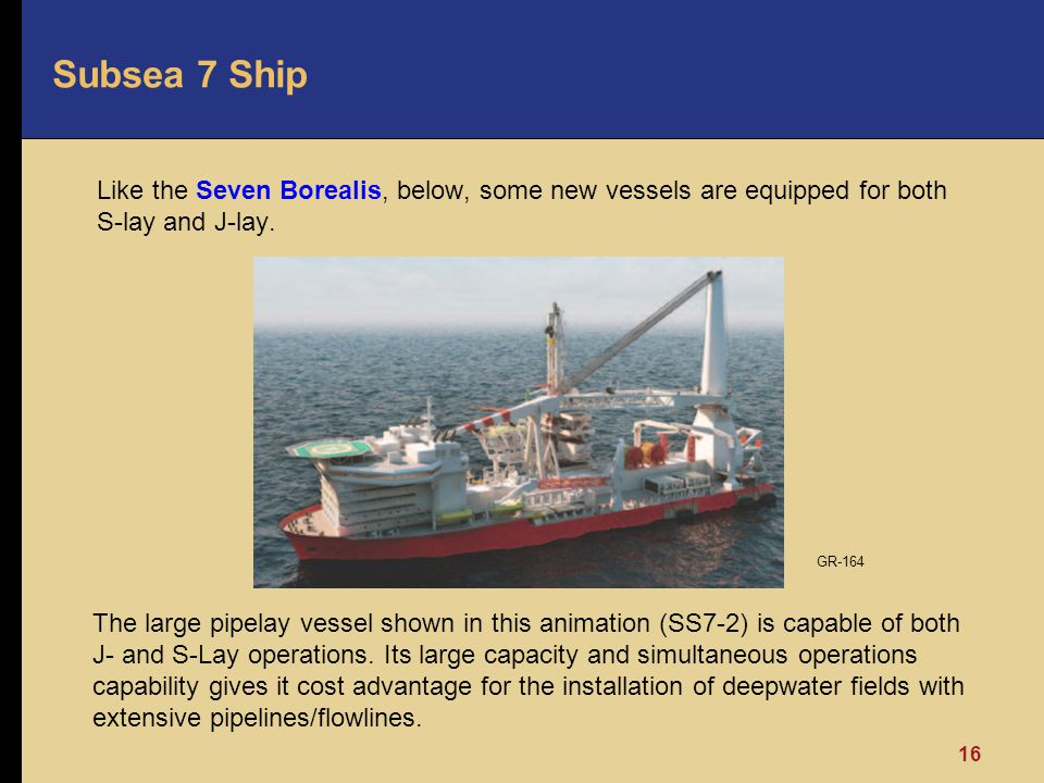 Subsea 7 Ship Like the Seven Borealis, below, some new vessels are equipped for both S-lay and J-lay.