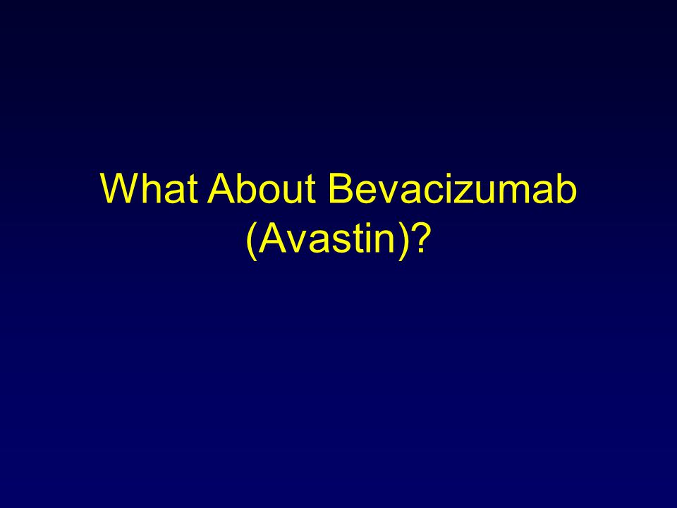 What About Bevacizumab (Avastin)