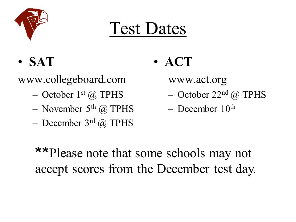 Test Dates SAT. www.collegeboard.com. October 1st @ TPHS. November 5th @ TPHS. December 3rd @ TPHS.