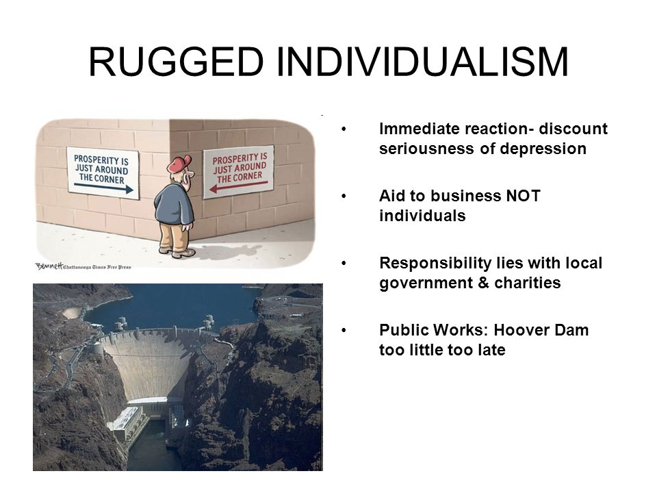 RUGGED INDIVIDUALISM Immediate reaction- discount seriousness of depression. Aid to business NOT individuals.