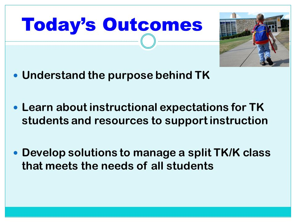Today's Outcomes Understand the purpose behind TK