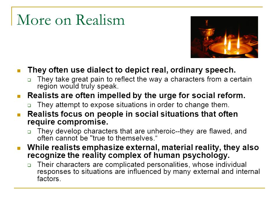 More on Realism They often use dialect to depict real, ordinary speech.