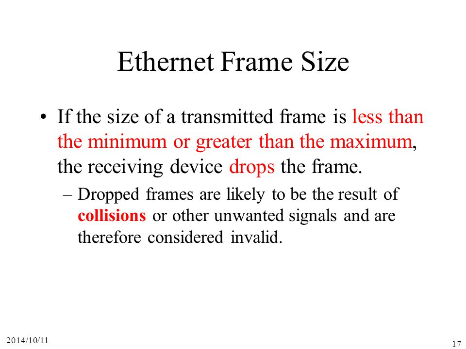 Ethernet Frame Size If the size of a transmitted frame is less than the minimum or greater than the maximum, the receiving device drops the frame.