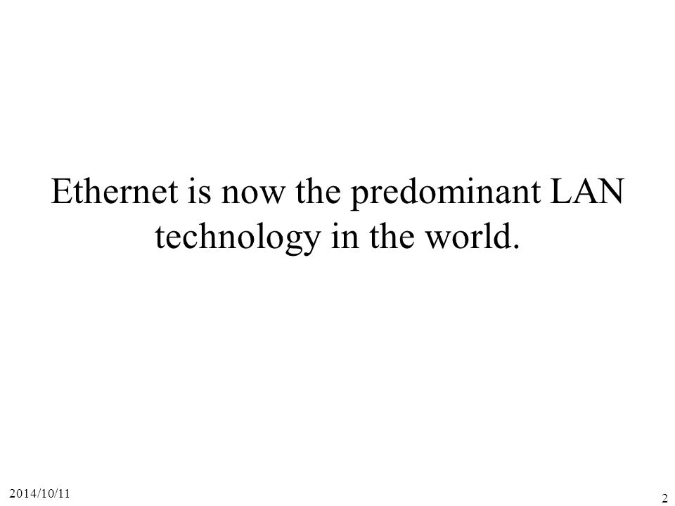 Ethernet is now the predominant LAN technology in the world.
