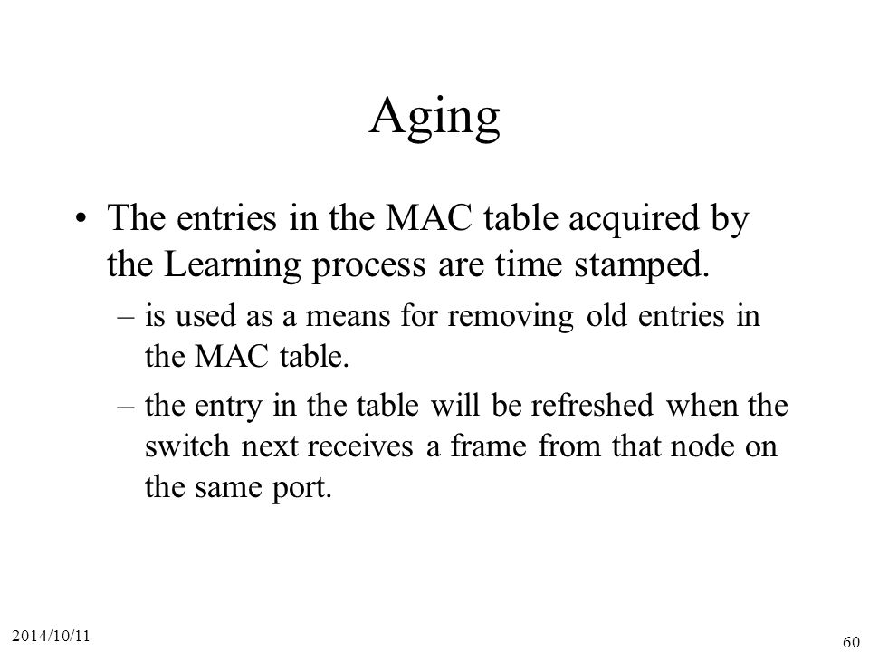 Aging The entries in the MAC table acquired by the Learning process are time stamped. is used as a means for removing old entries in the MAC table.