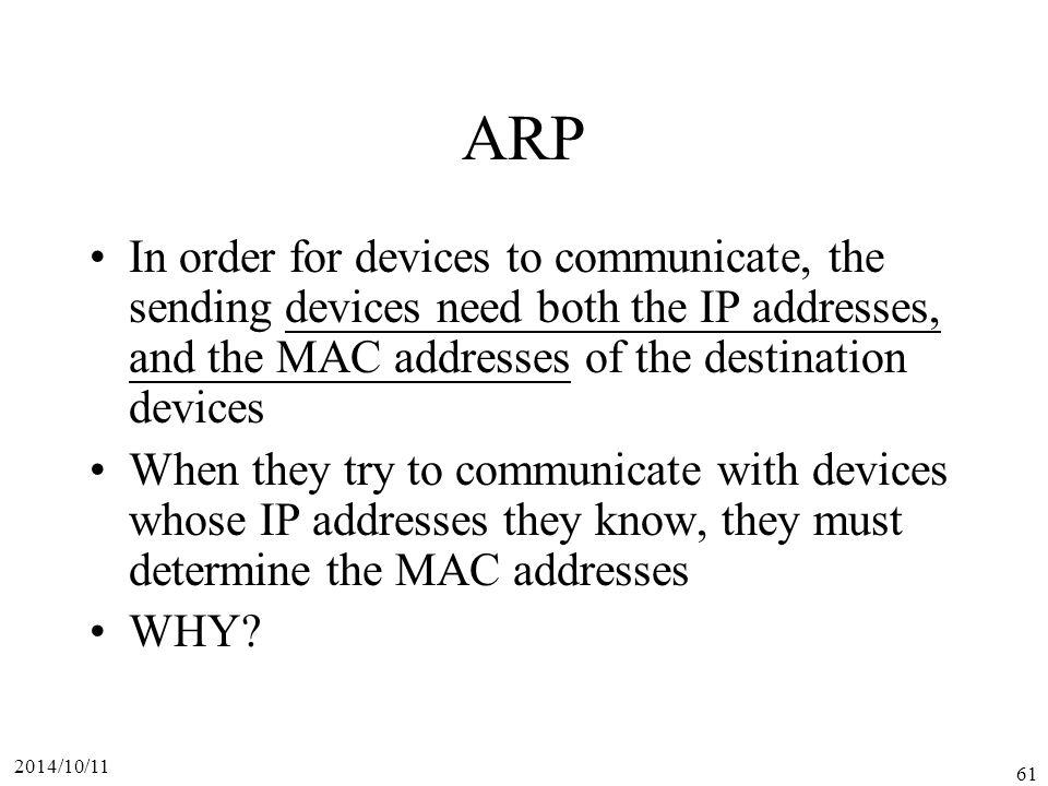 ARP In order for devices to communicate, the sending devices need both the IP addresses, and the MAC addresses of the destination devices.