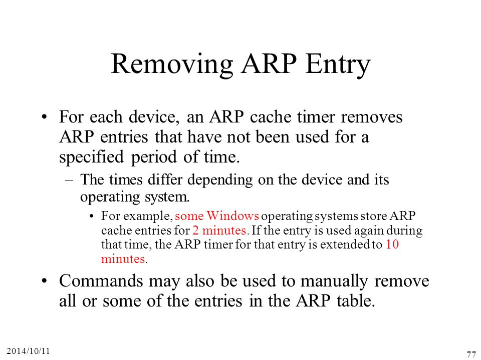 Removing ARP Entry For each device, an ARP cache timer removes ARP entries that have not been used for a specified period of time.