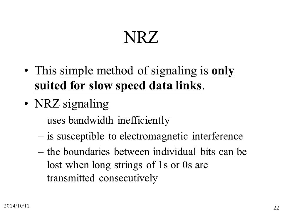NRZ This simple method of signaling is only suited for slow speed data links. NRZ signaling. uses bandwidth inefficiently.