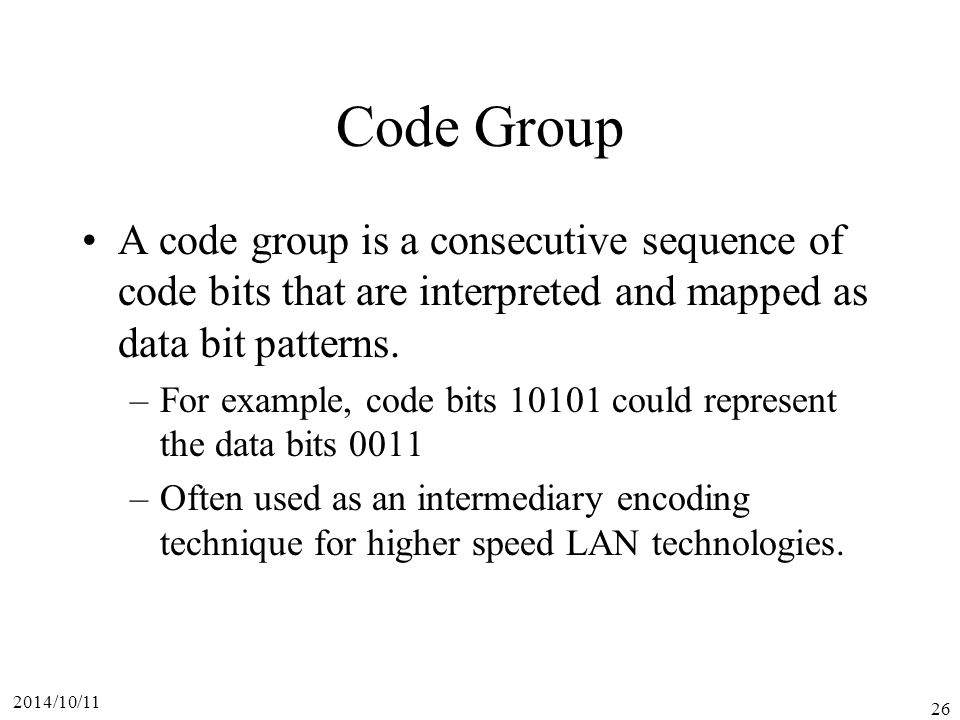 Code Group A code group is a consecutive sequence of code bits that are interpreted and mapped as data bit patterns.