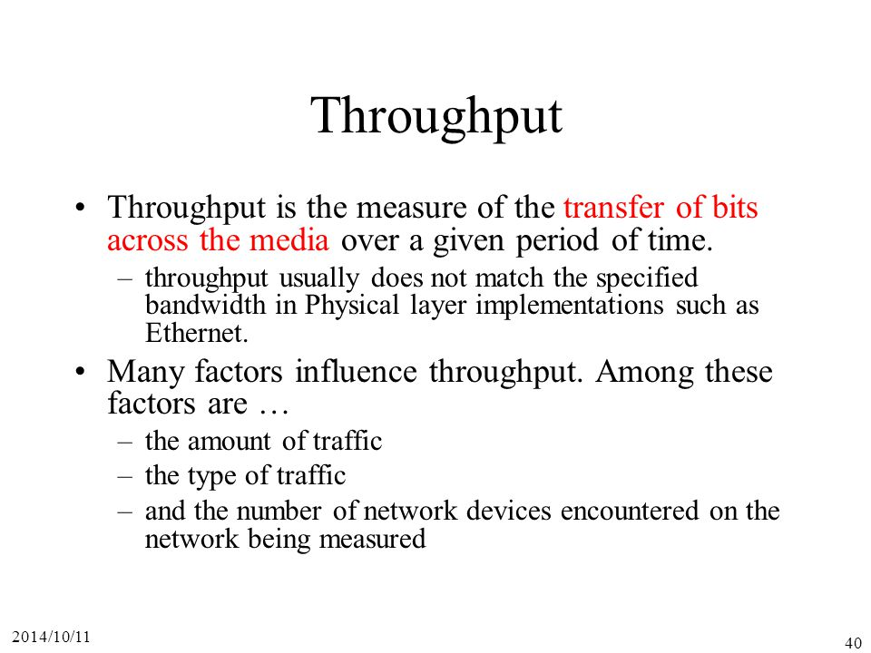 Throughput Throughput is the measure of the transfer of bits across the media over a given period of time.