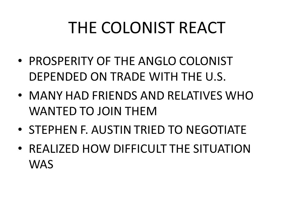 THE COLONIST REACT PROSPERITY OF THE ANGLO COLONIST DEPENDED ON TRADE WITH THE U.S. MANY HAD FRIENDS AND RELATIVES WHO WANTED TO JOIN THEM.