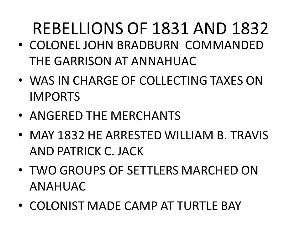REBELLIONS OF 1831 AND 1832 COLONEL JOHN BRADBURN COMMANDED THE GARRISON AT ANNAHUAC. WAS IN CHARGE OF COLLECTING TAXES ON IMPORTS.