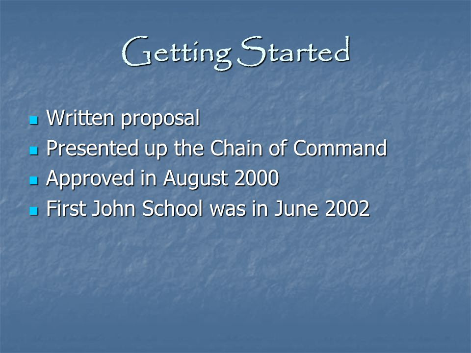 Getting Started Written proposal Presented up the Chain of Command