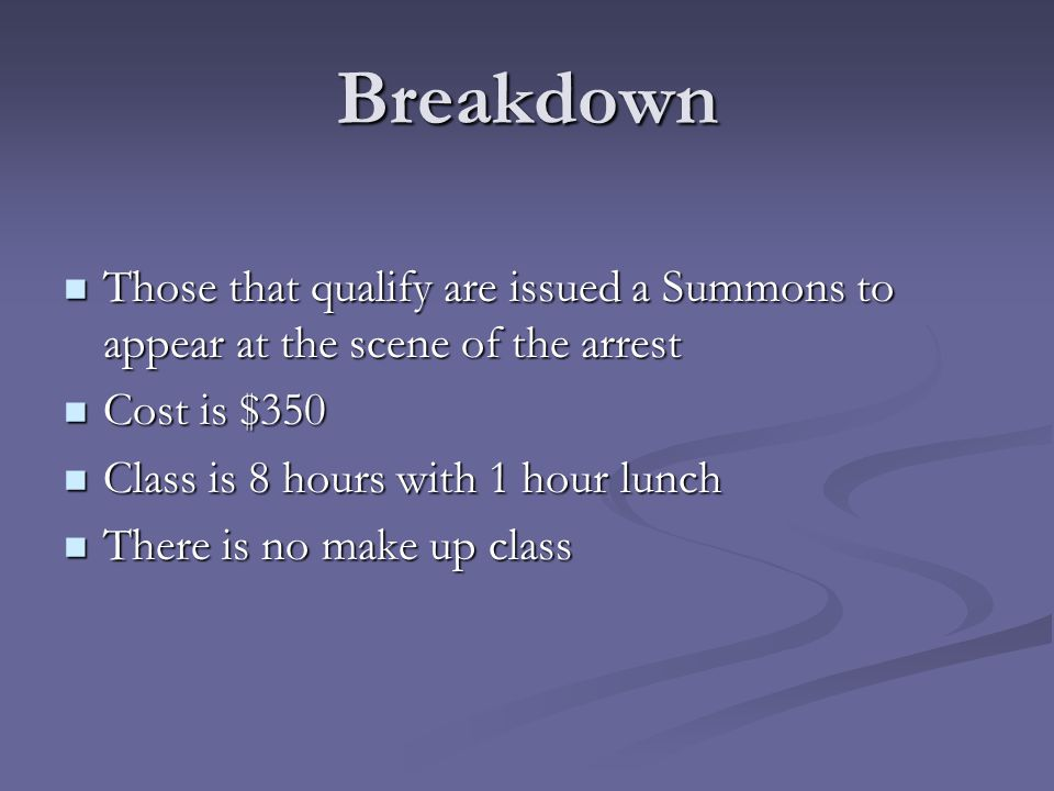 Breakdown Those that qualify are issued a Summons to appear at the scene of the arrest. Cost is $350.