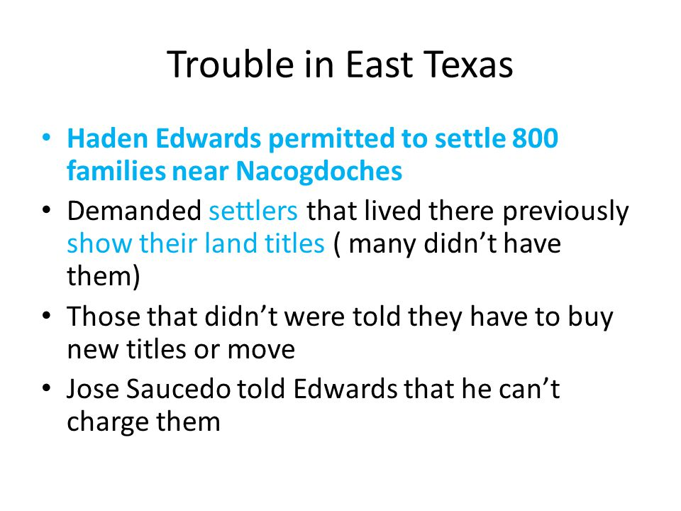 Trouble in East Texas Haden Edwards permitted to settle 800 families near Nacogdoches.
