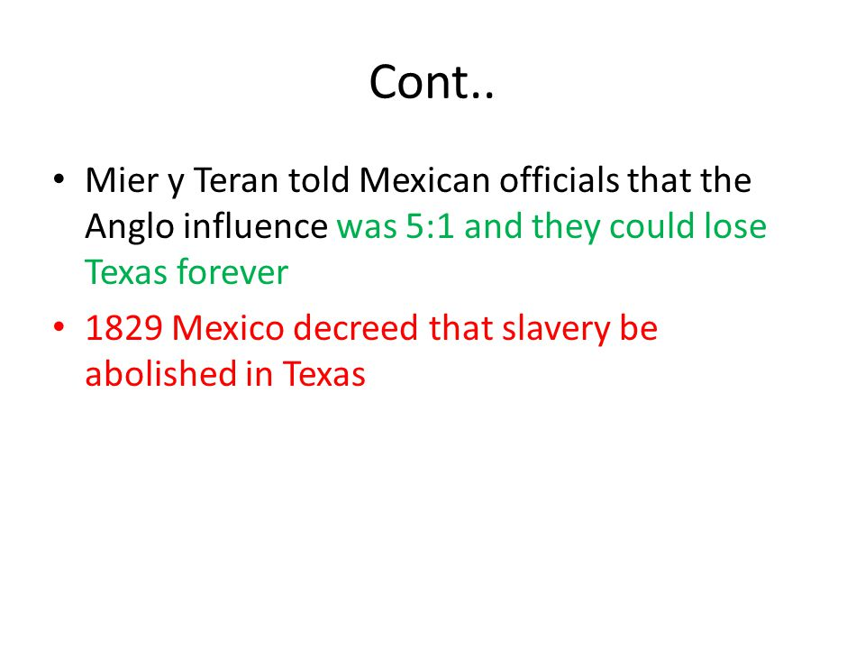 Cont.. Mier y Teran told Mexican officials that the Anglo influence was 5:1 and they could lose Texas forever.
