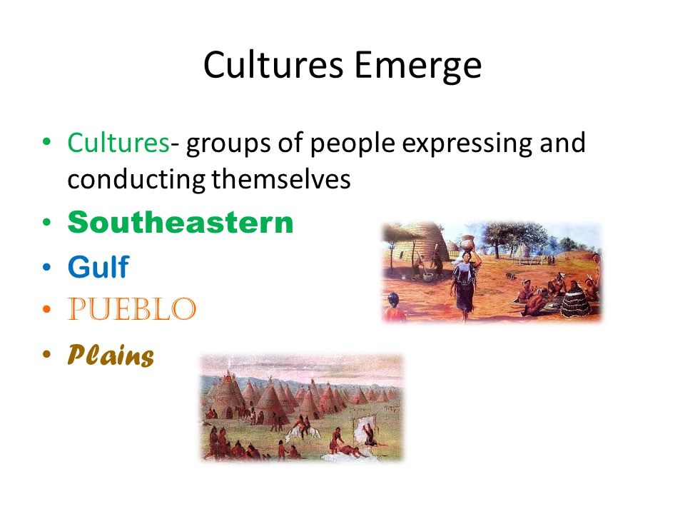 Cultures Emerge Cultures- groups of people expressing and conducting themselves. Southeastern. Gulf.