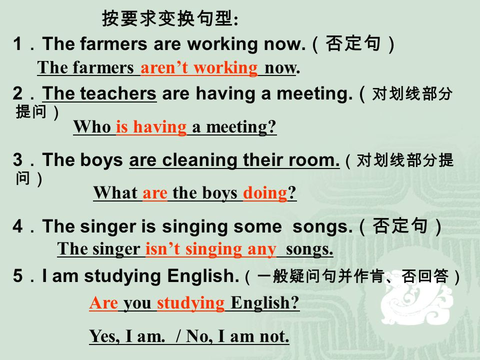 按要求变换句型: 1.The farmers are working now.(否定句) 2.The teachers are having a meeting.(对划线部分提问) 3.The boys are cleaning their room.(对划线部分提问)