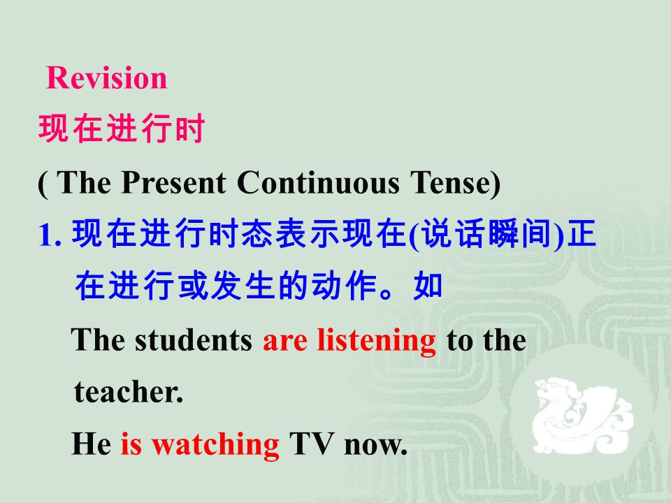 Revision 现在进行时. ( The Present Continuous Tense) 1. 现在进行时态表示现在(说话瞬间)正在进行或发生的动作。如. The students are listening to the teacher.